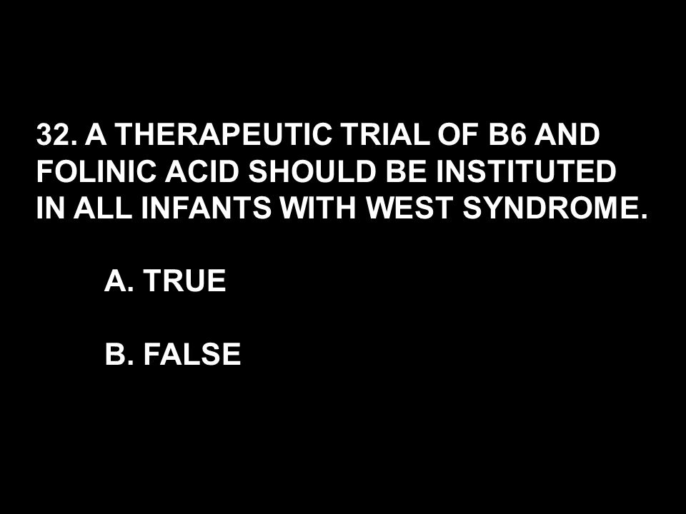 32. A THERAPEUTIC TRIAL OF B6 AND FOLINIC ACID SHOULD BE INSTITUTED IN ALL INFANTS WITH WEST SYNDROME. A. TRUE B. FALSE