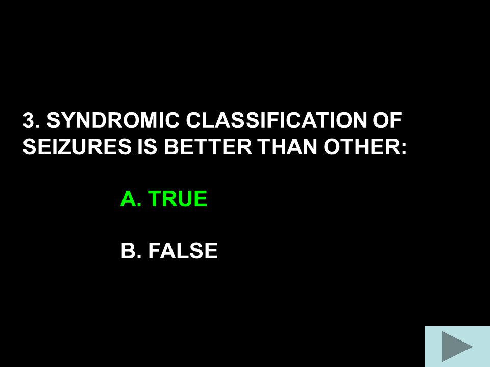 3. SYNDROMIC CLASSIFICATION OF SEIZURES IS BETTER THAN OTHER: A. TRUE B. FALSE