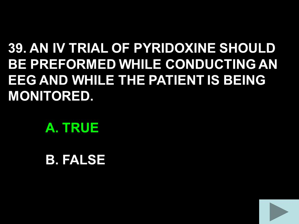 39. AN IV TRIAL OF PYRIDOXINE SHOULD BE PREFORMED WHILE CONDUCTING AN EEG AND WHILE THE PATIENT IS BEING MONITORED. A. TRUE B. FALSE