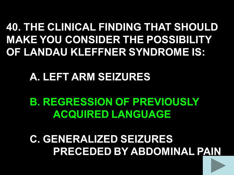 40. THE CLINICAL FINDING THAT SHOULD MAKE YOU CONSIDER THE POSSIBILITY OF LANDAU KLEFFNER SYNDROME IS: A. LEFT ARM SEIZURES B. REGRESSION OF PREVIOUSL