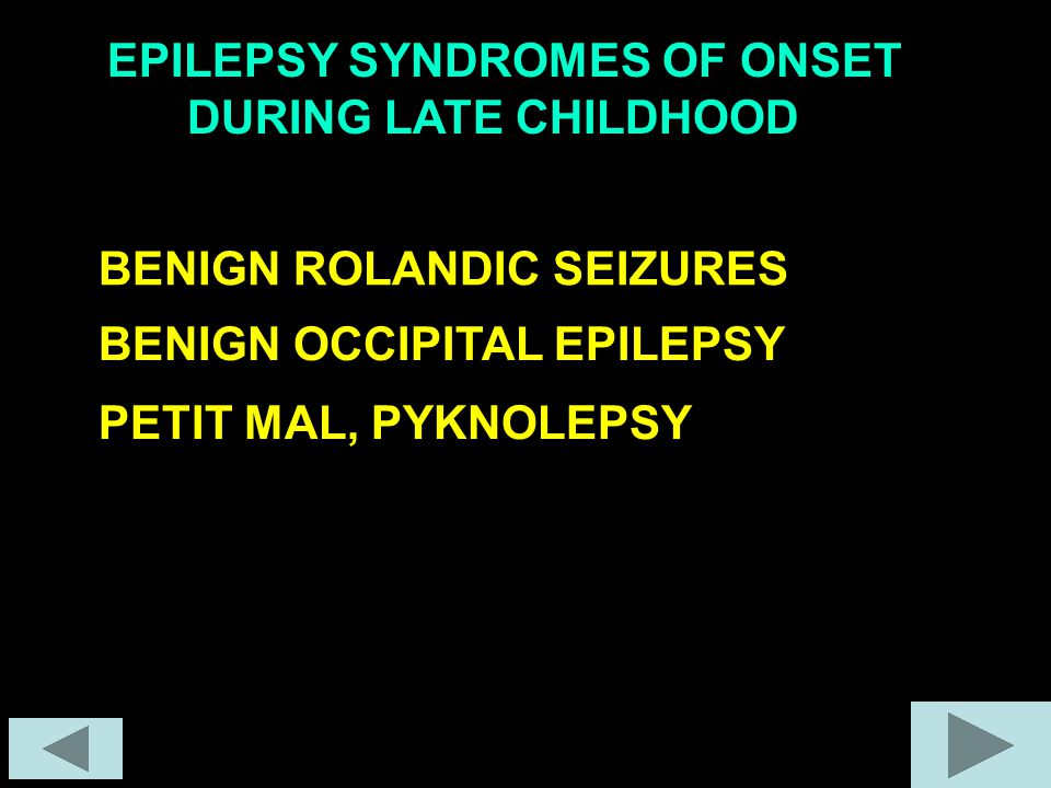EPILEPSY SYNDROMES OF ONSET - DURING LATE CHILDHOOD BENIGN ROLANDIC SEIZURES PETIT MAL, PYKNOLEPSY BENIGN OCCIPITAL EPILEPSY