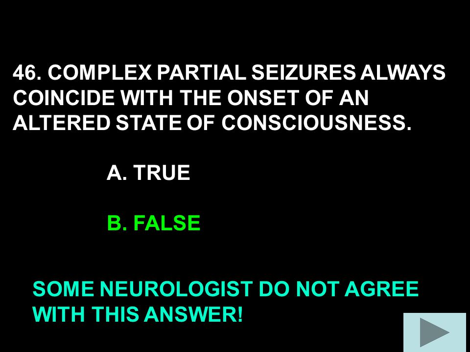 46. COMPLEX PARTIAL SEIZURES ALWAYS COINCIDE WITH THE ONSET OF AN ALTERED STATE OF CONSCIOUSNESS.