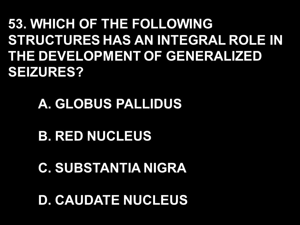 53. WHICH OF THE FOLLOWING STRUCTURES HAS AN INTEGRAL ROLE IN THE DEVELOPMENT OF GENERALIZED SEIZURES? A. GLOBUS PALLIDUS B. RED NUCLEUS C. SUBSTANTIA