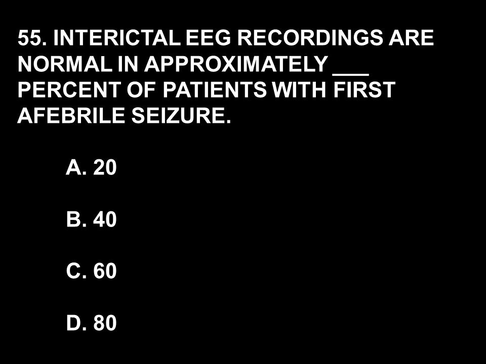 55. INTERICTAL EEG RECORDINGS ARE NORMAL IN APPROXIMATELY ___ PERCENT OF PATIENTS WITH FIRST AFEBRILE SEIZURE. A. 20 B. 40 C. 60 D. 80