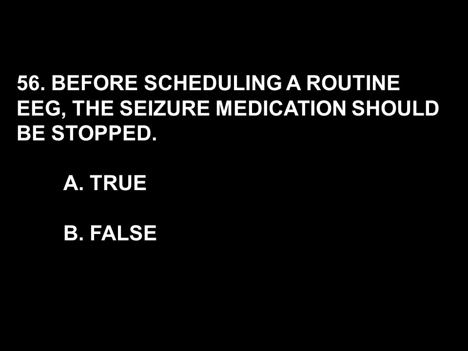 56. BEFORE SCHEDULING A ROUTINE EEG, THE SEIZURE MEDICATION SHOULD BE STOPPED. A. TRUE B. FALSE