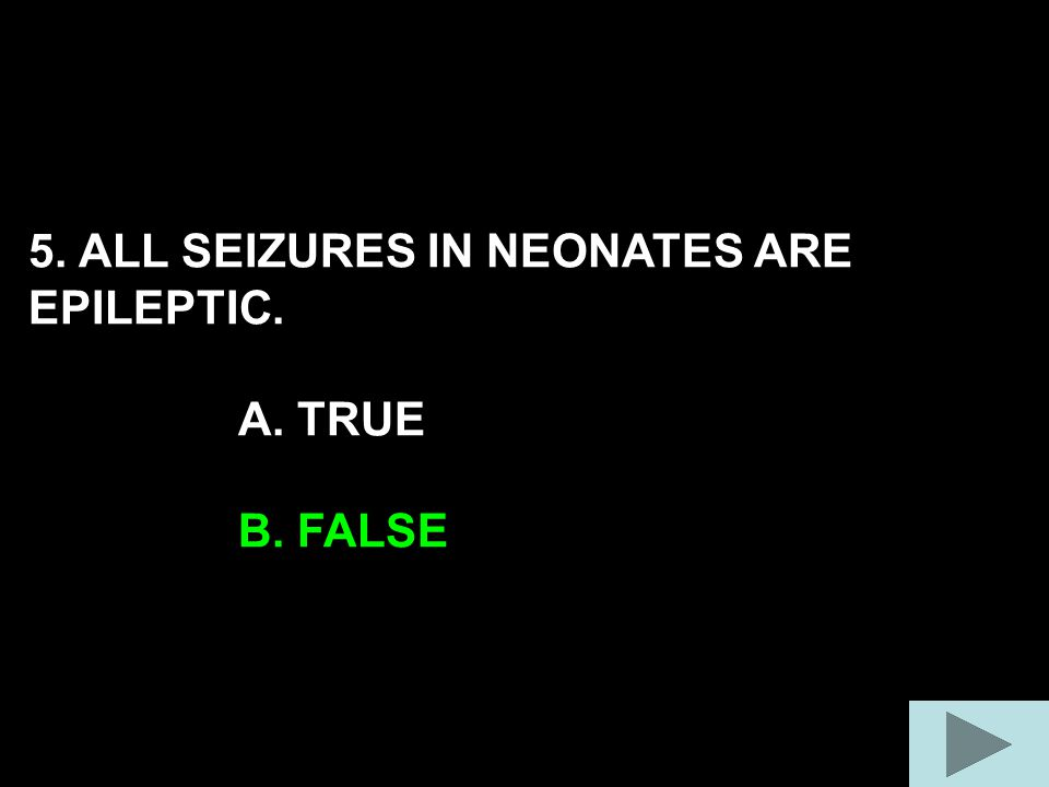 5. ALL SEIZURES IN NEONATES ARE EPILEPTIC. A. TRUE B. FALSE