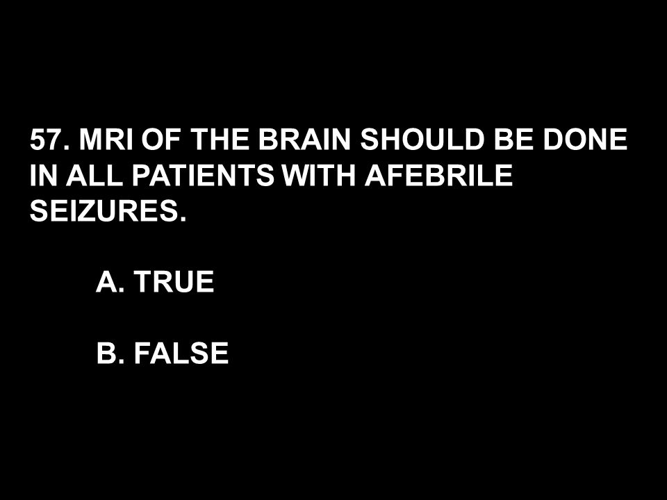 57. MRI OF THE BRAIN SHOULD BE DONE IN ALL PATIENTS WITH AFEBRILE SEIZURES. A. TRUE B. FALSE