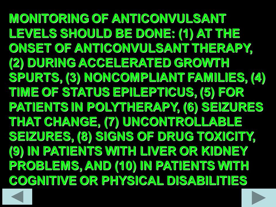MONITORING OF ANTICONVULSANT LEVELS SHOULD BE DONE: (1) AT THE ONSET OF ANTICONVULSANT THERAPY, (2) DURING ACCELERATED GROWTH SPURTS, (3) NONCOMPLIANT FAMILIES, (4) TIME OF STATUS EPILEPTICUS, (5) FOR PATIENTS IN POLYTHERAPY, (6) SEIZURES THAT CHANGE, (7) UNCONTROLLABLE SEIZURES, (8) SIGNS OF DRUG TOXICITY, (9) IN PATIENTS WITH LIVER OR KIDNEY PROBLEMS, AND (10) IN PATIENTS WITH COGNITIVE OR PHYSICAL DISABILITIES