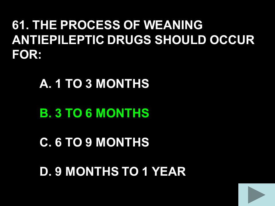 61. THE PROCESS OF WEANING ANTIEPILEPTIC DRUGS SHOULD OCCUR FOR: A.