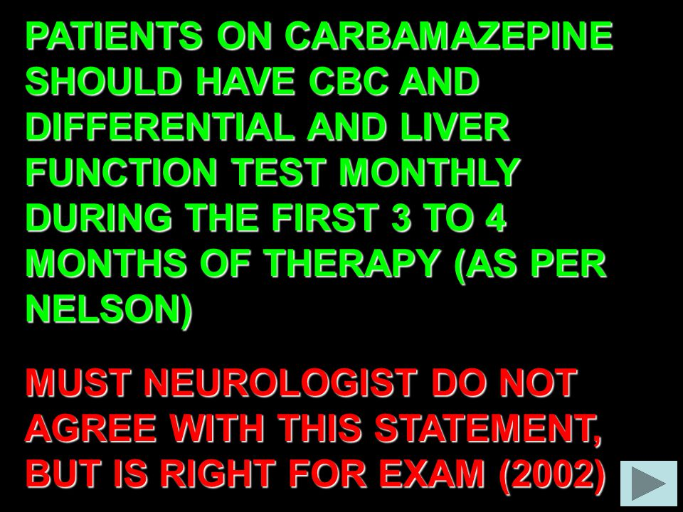 PATIENTS ON CARBAMAZEPINE SHOULD HAVE CBC AND DIFFERENTIAL AND LIVER FUNCTION TEST MONTHLY DURING THE FIRST 3 TO 4 MONTHS OF THERAPY (AS PER NELSON) MUST NEUROLOGIST DO NOT AGREE WITH THIS STATEMENT, BUT IS RIGHT FOR EXAM (2002)