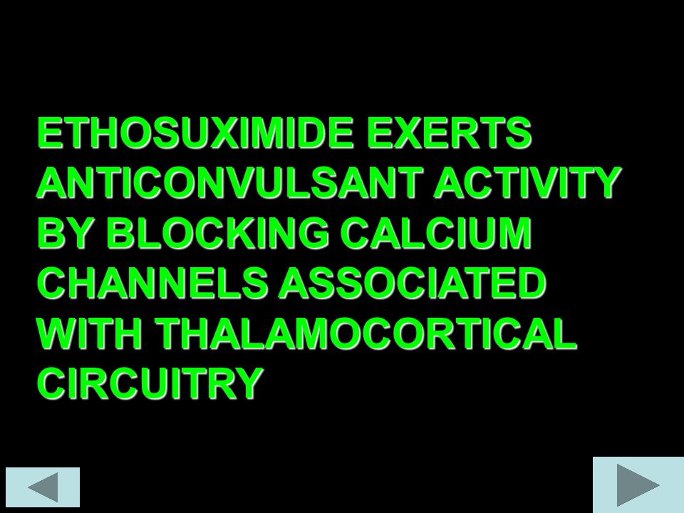 ETHOSUXIMIDE EXERTS ANTICONVULSANT ACTIVITY BY BLOCKING CALCIUM CHANNELS ASSOCIATED WITH THALAMOCORTICAL CIRCUITRY