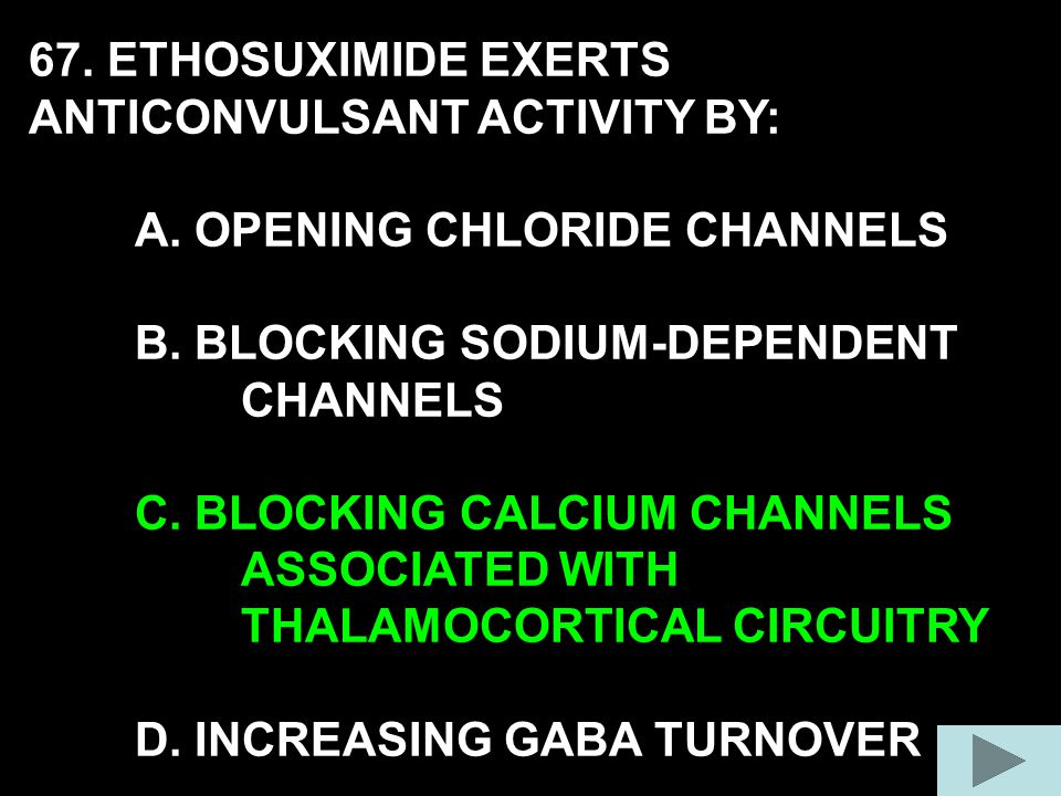 67. ETHOSUXIMIDE EXERTS ANTICONVULSANT ACTIVITY BY: A.