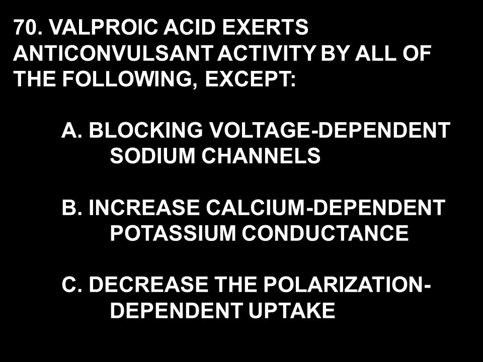 70. VALPROIC ACID EXERTS ANTICONVULSANT ACTIVITY BY ALL OF THE FOLLOWING, EXCEPT: A.