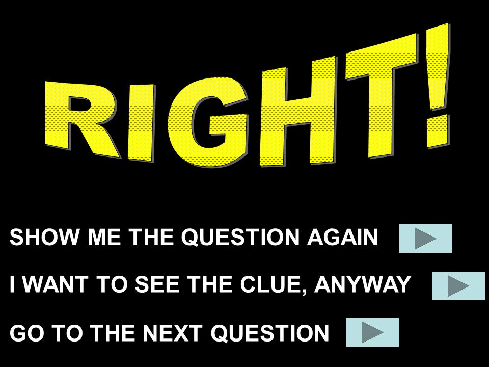 SHOW ME THE QUESTION AGAIN GO TO THE NEXT QUESTION I WANT TO SEE THE CLUE, ANYWAY
