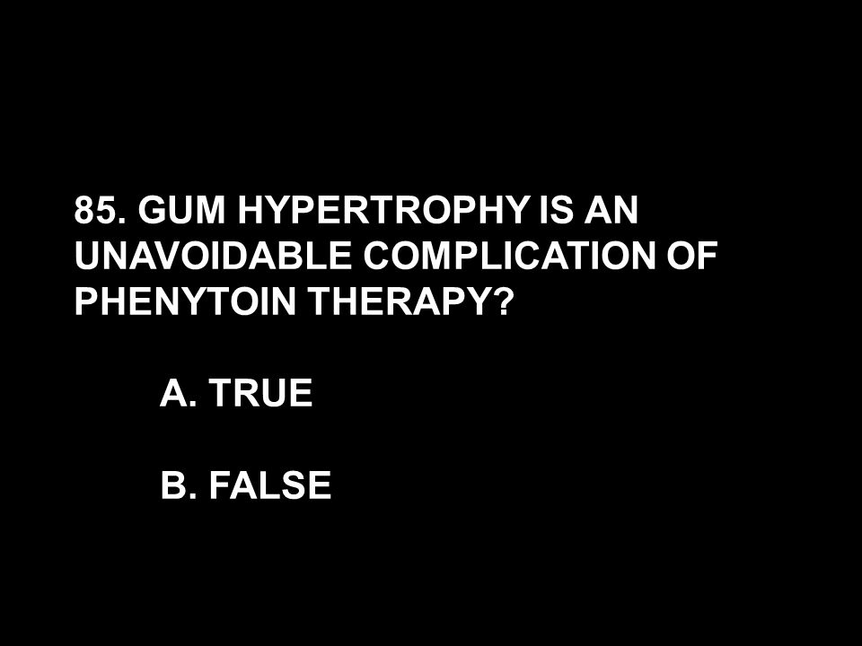 85. GUM HYPERTROPHY IS AN UNAVOIDABLE COMPLICATION OF PHENYTOIN THERAPY? A. TRUE B. FALSE