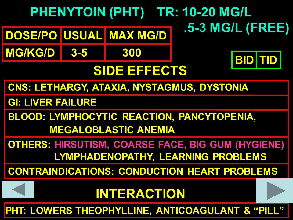 PHENYTOIN (PHT) DOSE/PO USUAL MAX MG/D MG/KG/D 3-5 300 TR: 10-20 MG/L SIDE EFFECTS CNS: LETHARGY, ATAXIA, NYSTAGMUS, DYSTONIA GI: LIVER FAILURE BLOOD: LYMPHOCYTIC REACTION, PANCYTOPENIA, OTHERS: HIRSUTISM, COARSE FACE, BIG GUM (HYGIENE) INTERACTION PHT: LOWERS THEOPHYLLINE, ANTICOAGULANT & PILL BIDTID CONTRAINDICATIONS: CONDUCTION HEART PROBLEMS.5-3 MG/L (FREE) LYMPHADENOPATHY, LEARNING PROBLEMS MEGALOBLASTIC ANEMIA