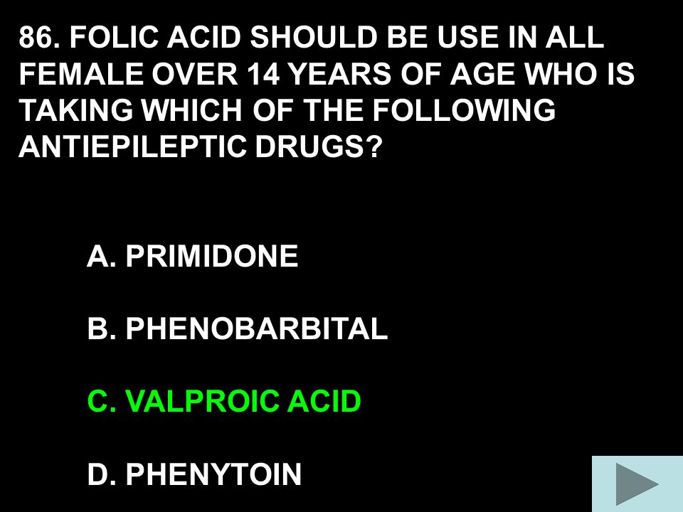 86. FOLIC ACID SHOULD BE USE IN ALL FEMALE OVER 14 YEARS OF AGE WHO IS TAKING WHICH OF THE FOLLOWING ANTIEPILEPTIC DRUGS? A. PRIMIDONE B. PHENOBARBITA