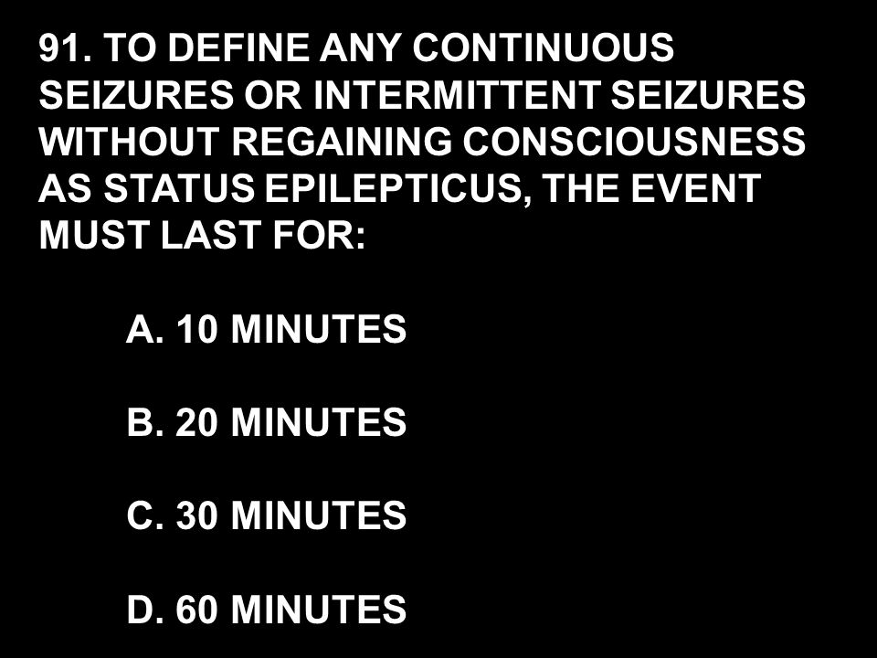 91. TO DEFINE ANY CONTINUOUS SEIZURES OR INTERMITTENT SEIZURES WITHOUT REGAINING CONSCIOUSNESS AS STATUS EPILEPTICUS, THE EVENT MUST LAST FOR: A. 10 M
