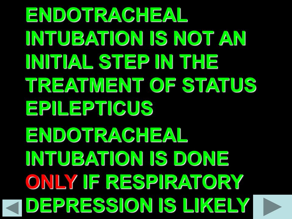 ENDOTRACHEAL INTUBATION IS NOT AN INITIAL STEP IN THE TREATMENT OF STATUS EPILEPTICUS ENDOTRACHEAL INTUBATION IS DONE ONLY IF RESPIRATORY DEPRESSION IS LIKELY