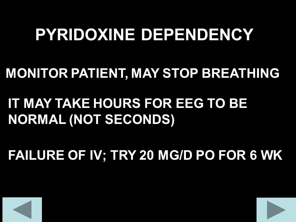 PYRIDOXINE DEPENDENCY MONITOR PATIENT, MAY STOP BREATHING IT MAY TAKE HOURS FOR EEG TO BE NORMAL (NOT SECONDS) FAILURE OF IV; TRY 20 MG/D PO FOR 6 WK