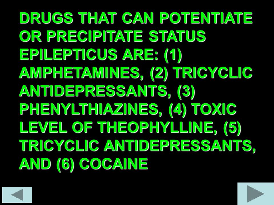 DRUGS THAT CAN POTENTIATE OR PRECIPITATE STATUS EPILEPTICUS ARE: (1) AMPHETAMINES, (2) TRICYCLIC ANTIDEPRESSANTS, (3) PHENYLTHIAZINES, (4) TOXIC LEVEL OF THEOPHYLLINE, (5) TRICYCLIC ANTIDEPRESSANTS, AND (6) COCAINE