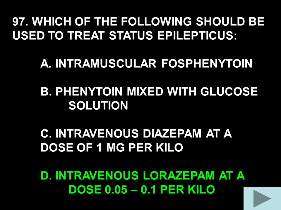 97. WHICH OF THE FOLLOWING SHOULD BE USED TO TREAT STATUS EPILEPTICUS: A.