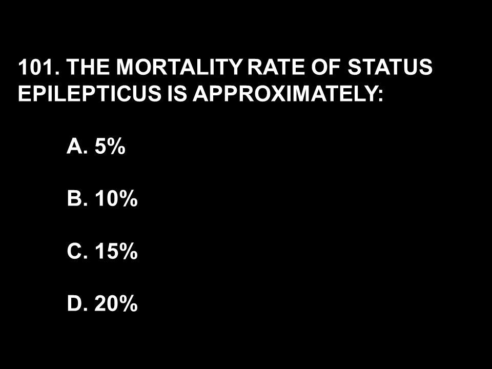 101. THE MORTALITY RATE OF STATUS EPILEPTICUS IS APPROXIMATELY: A. 5% B. 10% C. 15% D. 20%
