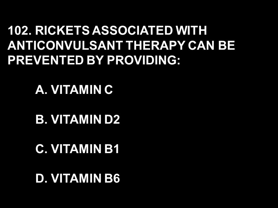 102. RICKETS ASSOCIATED WITH ANTICONVULSANT THERAPY CAN BE PREVENTED BY PROVIDING: A.