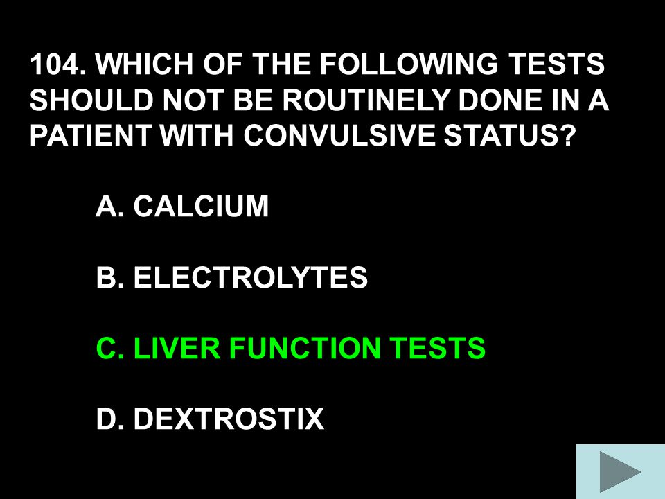 104. WHICH OF THE FOLLOWING TESTS SHOULD NOT BE ROUTINELY DONE IN A PATIENT WITH CONVULSIVE STATUS.