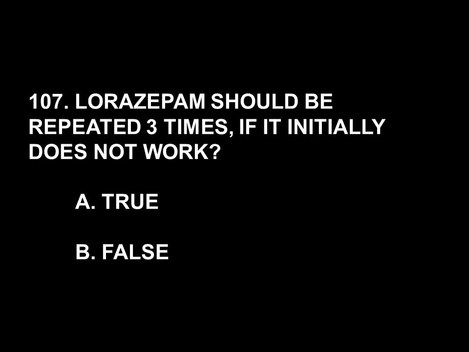 107. LORAZEPAM SHOULD BE REPEATED 3 TIMES, IF IT INITIALLY DOES NOT WORK? A. TRUE B. FALSE