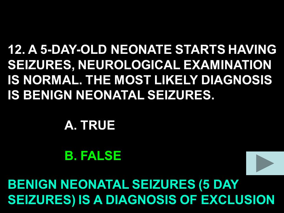 12. A 5-DAY-OLD NEONATE STARTS HAVING SEIZURES, NEUROLOGICAL EXAMINATION IS NORMAL.