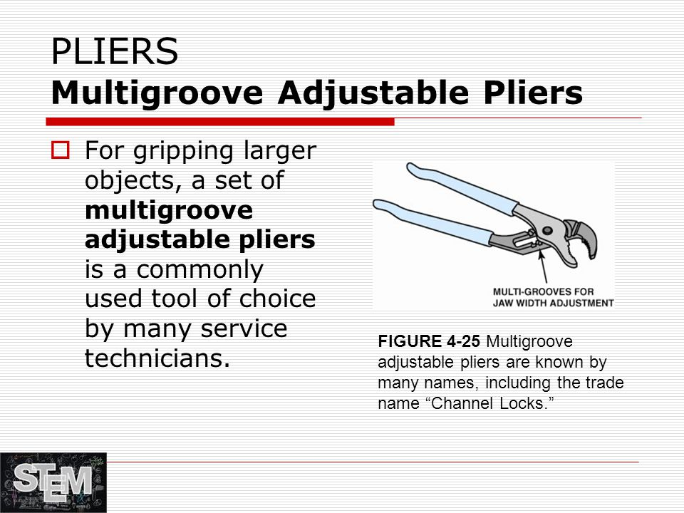 PLIERS Multigroove Adjustable Pliers  For gripping larger objects, a set of multigroove adjustable pliers is a commonly used tool of choice by many service technicians.