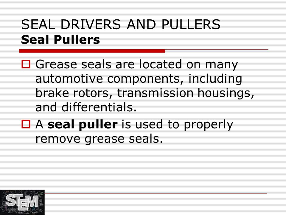 SEAL DRIVERS AND PULLERS Seal Pullers  Grease seals are located on many automotive components, including brake rotors, transmission housings, and differentials.