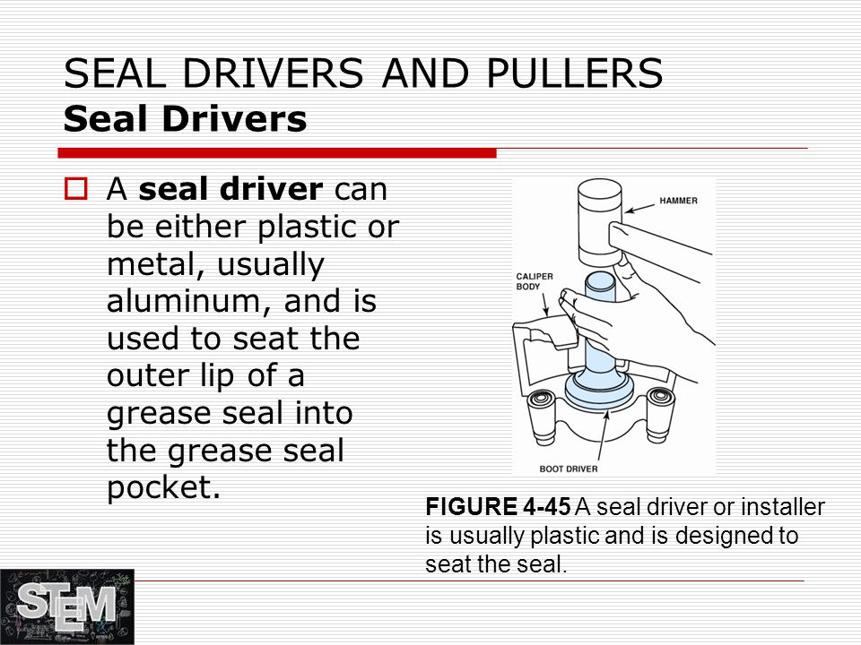 SEAL DRIVERS AND PULLERS Seal Drivers  A seal driver can be either plastic or metal, usually aluminum, and is used to seat the outer lip of a grease seal into the grease seal pocket.