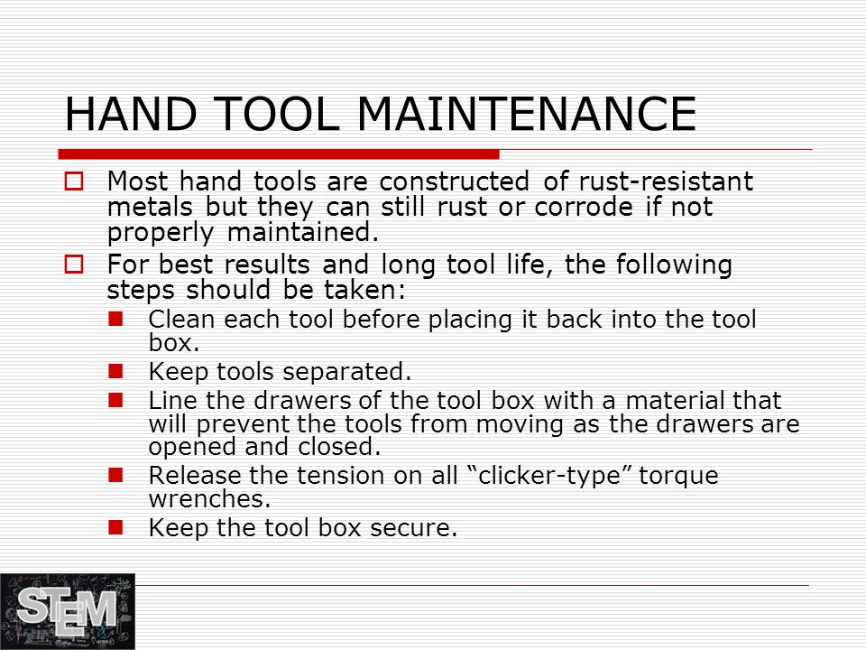 HAND TOOL MAINTENANCE  Most hand tools are constructed of rust-resistant metals but they can still rust or corrode if not properly maintained.