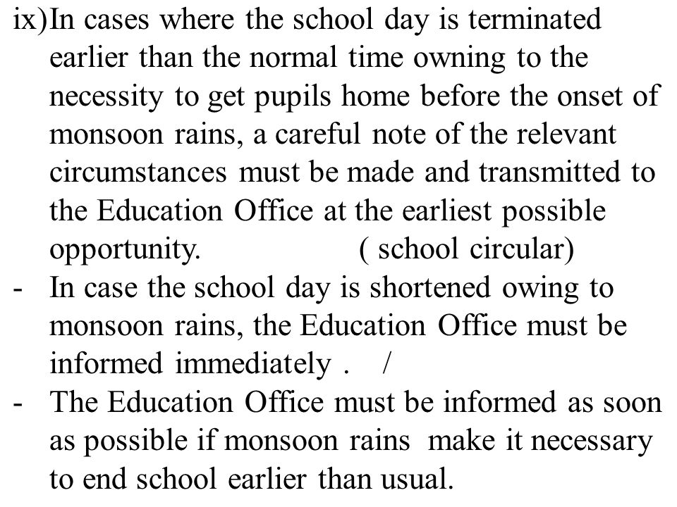 ix)In cases where the school day is terminated earlier than the normal time owning to the necessity to get pupils home before the onset of monsoon rains, a careful note of the relevant circumstances must be made and transmitted to the Education Office at the earliest possible opportunity.