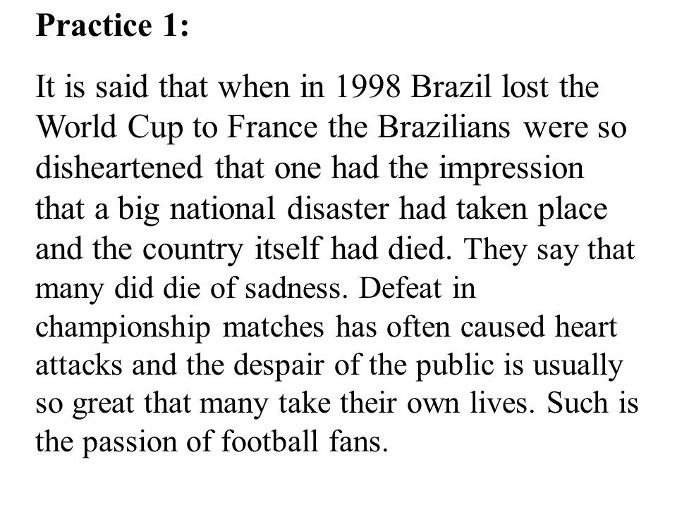 Practice 1: It is said that when in 1998 Brazil lost the World Cup to France the Brazilians were so disheartened that one had the impression that a big national disaster had taken place and the country itself had died.