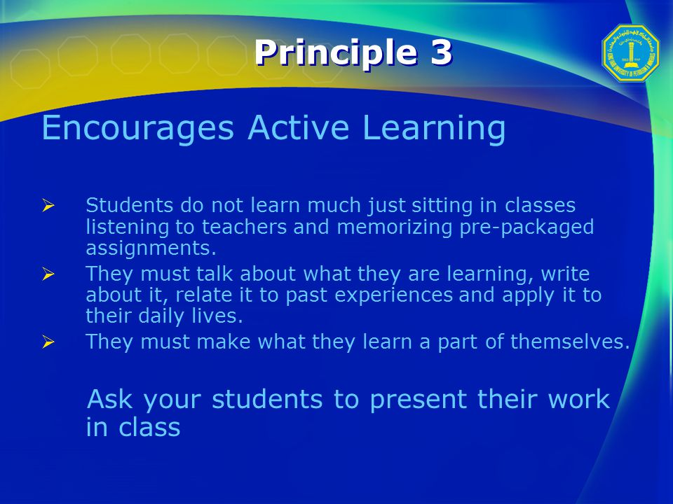 Principle 3 Encourages Active Learning  Students do not learn much just sitting in classes listening to teachers and memorizing pre-packaged assignments.