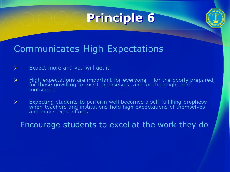 Principle 6 Communicates High Expectations  Expect more and you will get it.