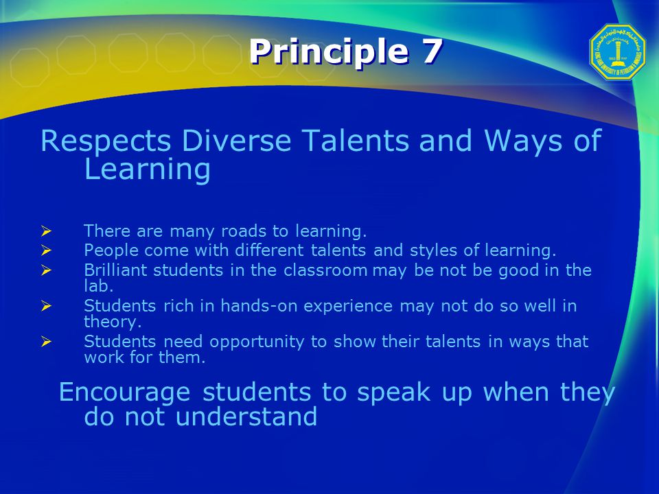 Principle 7 Respects Diverse Talents and Ways of Learning  There are many roads to learning.