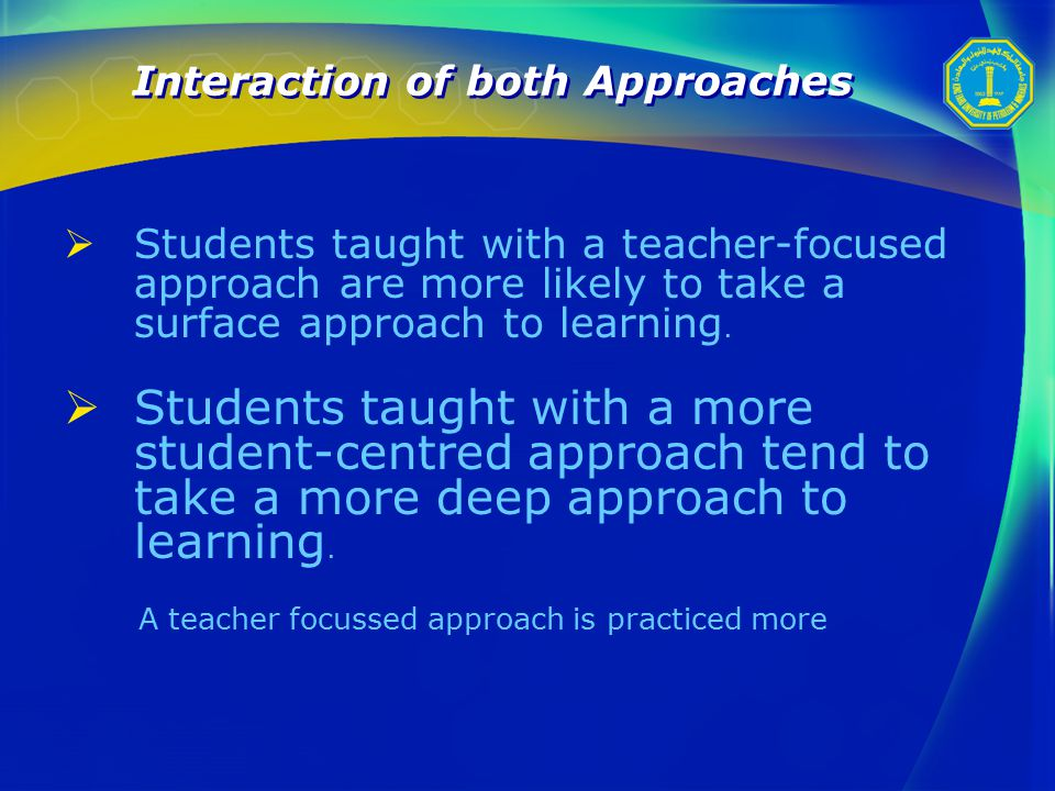 Interaction of both Approaches  Students taught with a teacher-focused approach are more likely to take a surface approach to learning.