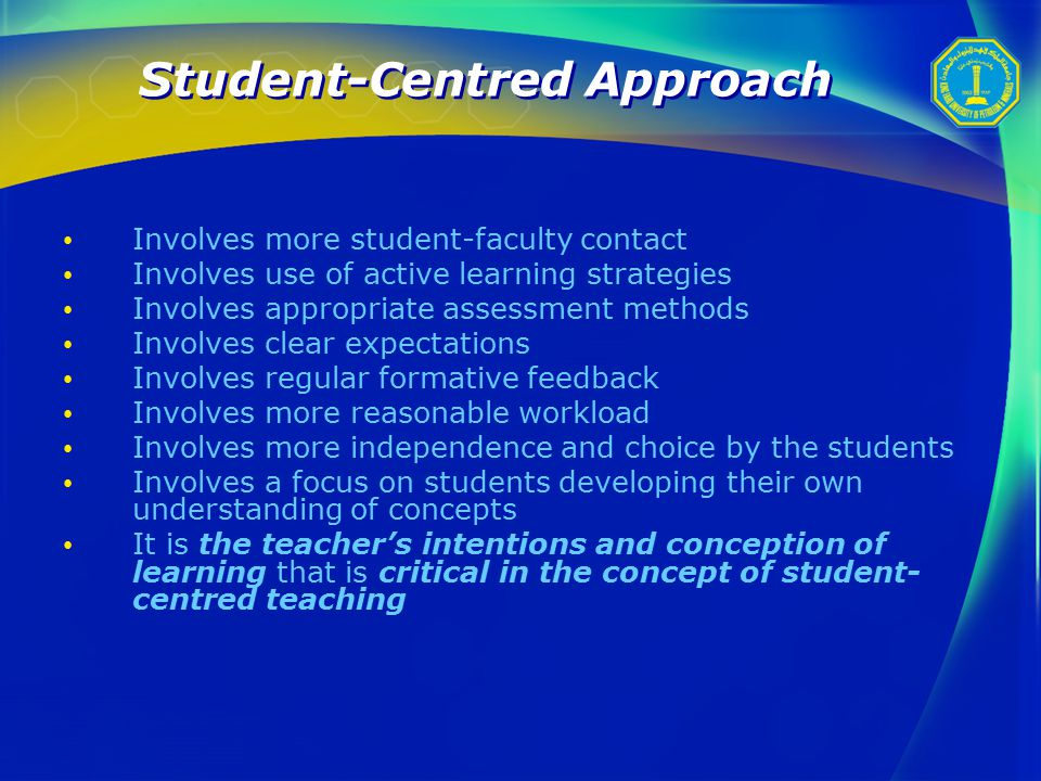 Student-Centred Approach Involves more student-faculty contact Involves use of active learning strategies Involves appropriate assessment methods Involves clear expectations Involves regular formative feedback Involves more reasonable workload Involves more independence and choice by the students Involves a focus on students developing their own understanding of concepts It is the teacher's intentions and conception of learning that is critical in the concept of student- centred teaching