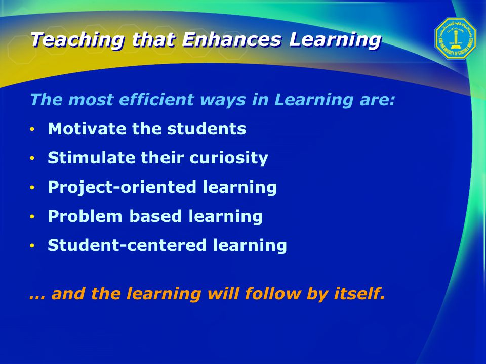 Teaching that Enhances Learning The most efficient ways in Learning are: Motivate the students Stimulate their curiosity Project-oriented learning Problem based learning Student-centered learning … and the learning will follow by itself.
