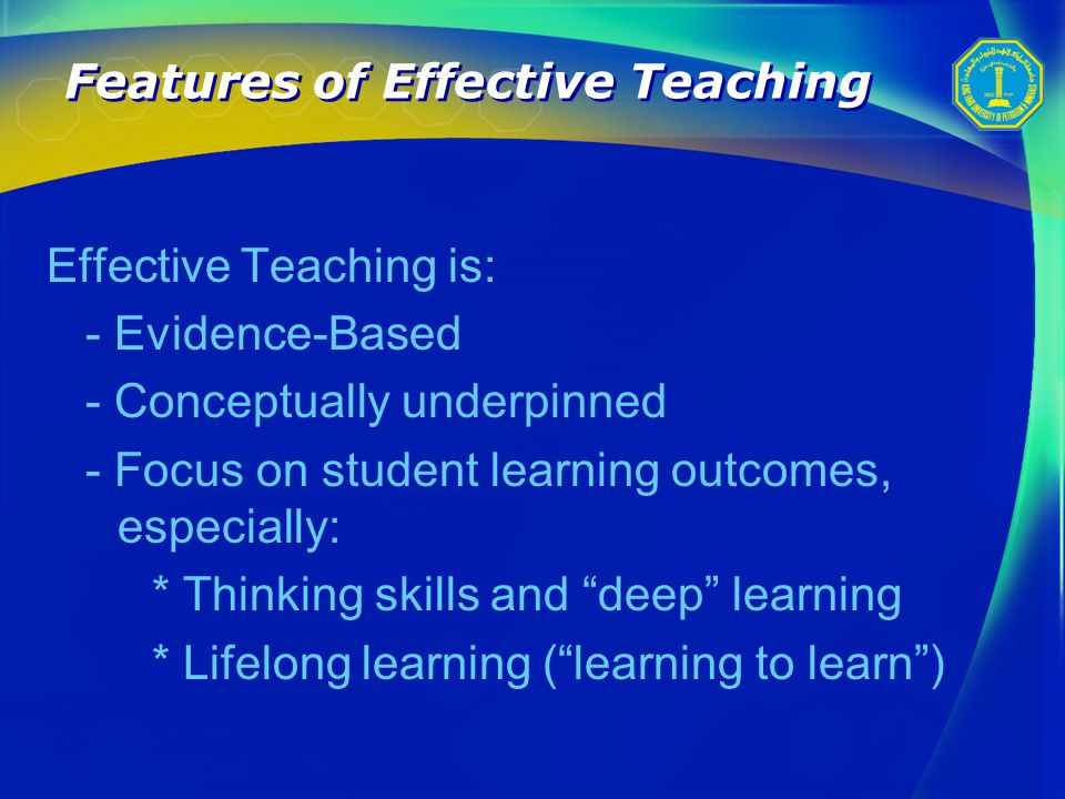 Features of Effective Teaching Effective Teaching is: - Evidence-Based - Conceptually underpinned - Focus on student learning outcomes, especially: * Thinking skills and deep learning * Lifelong learning ( learning to learn )