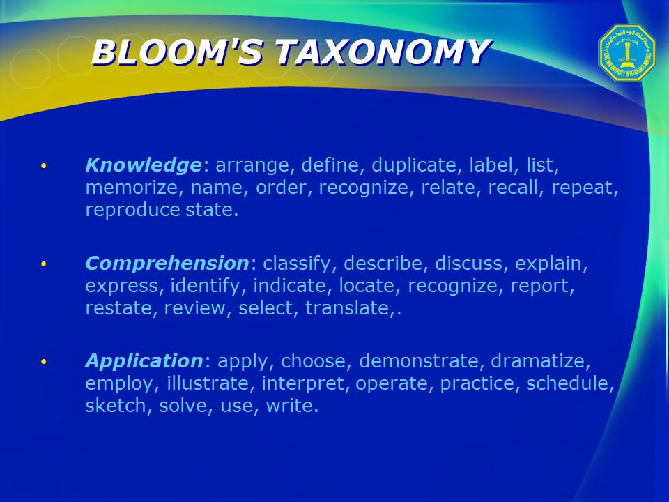 BLOOM S TAXONOMY Knowledge: arrange, define, duplicate, label, list, memorize, name, order, recognize, relate, recall, repeat, reproduce state.