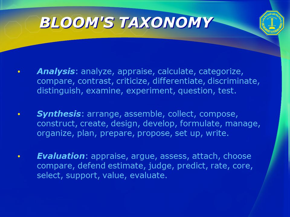 BLOOM S TAXONOMY Analysis: analyze, appraise, calculate, categorize, compare, contrast, criticize, differentiate, discriminate, distinguish, examine, experiment, question, test.