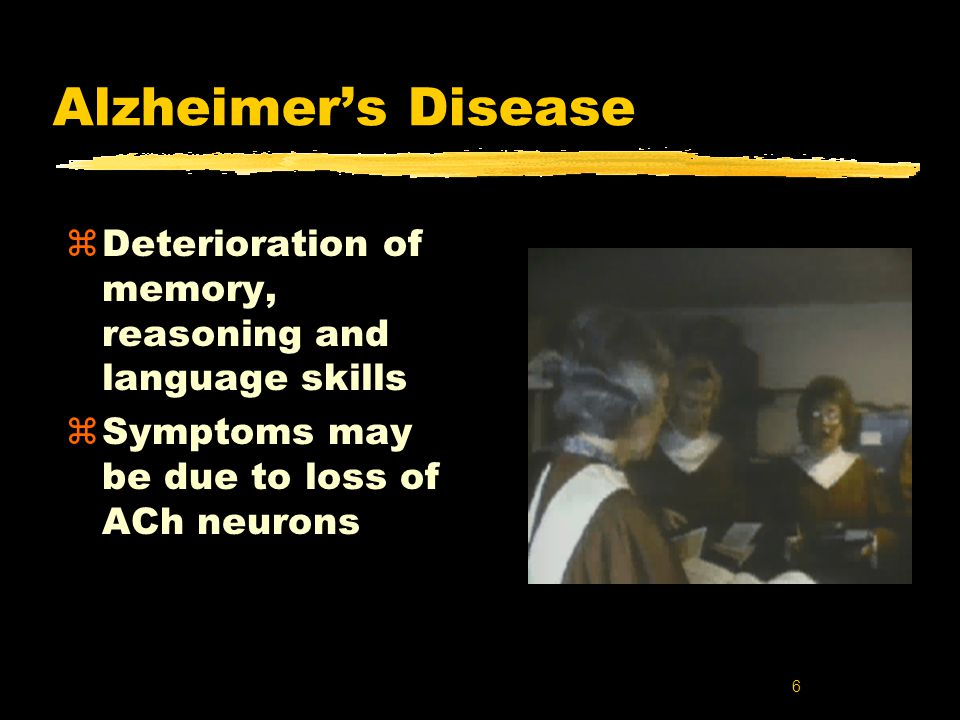 6 Alzheimer's Disease zDeterioration of memory, reasoning and language skills zSymptoms may be due to loss of ACh neurons