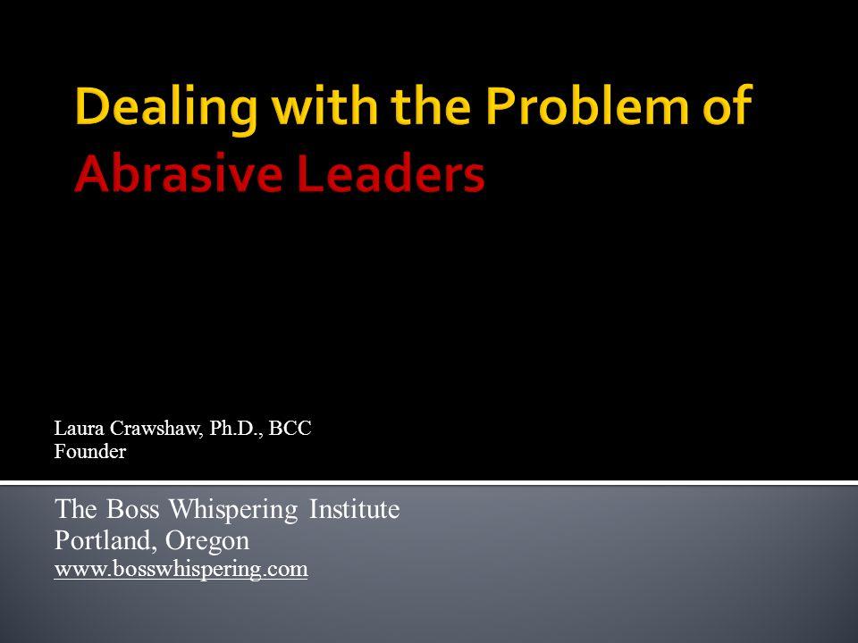 Laura Crawshaw, Ph.D., BCC Founder The Boss Whispering Institute Portland, Oregon www.bosswhispering.com