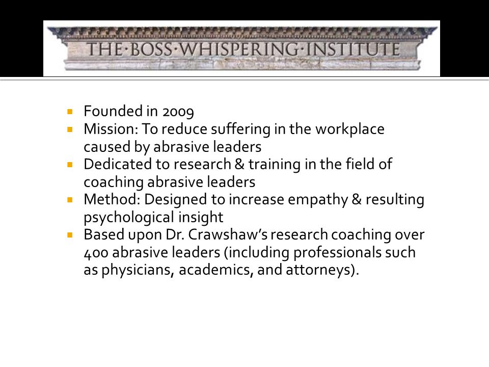  Founded in 2009  Mission: To reduce suffering in the workplace caused by abrasive leaders  Dedicated to research & training in the field of coaching abrasive leaders  Method: Designed to increase empathy & resulting psychological insight  Based upon Dr.