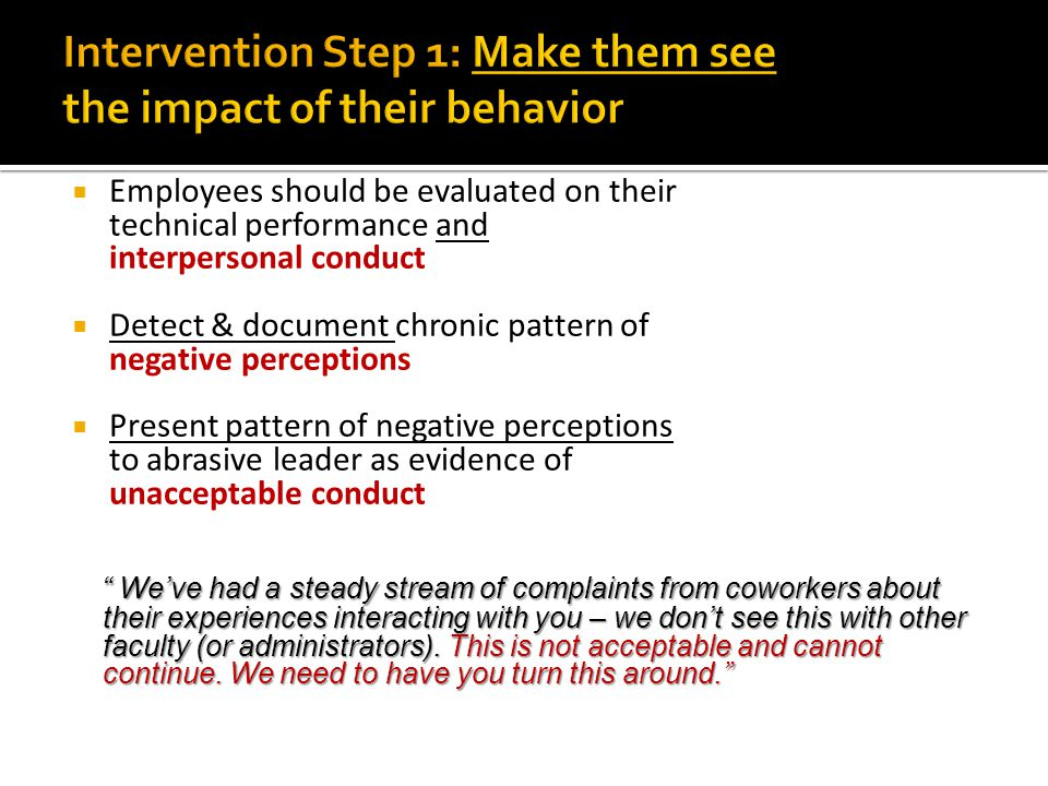 Employees should be evaluated on their technical performance and interpersonal conduct  Detect & document chronic pattern of negative perceptions  Present pattern of negative perceptions to abrasive leader as evidence of unacceptable conduct We've had a steady stream of complaints from coworkers about their experiences interacting with you – we don't see this with other faculty (or administrators).